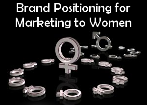 Brand Positioning for Marketing to Women – Part 1