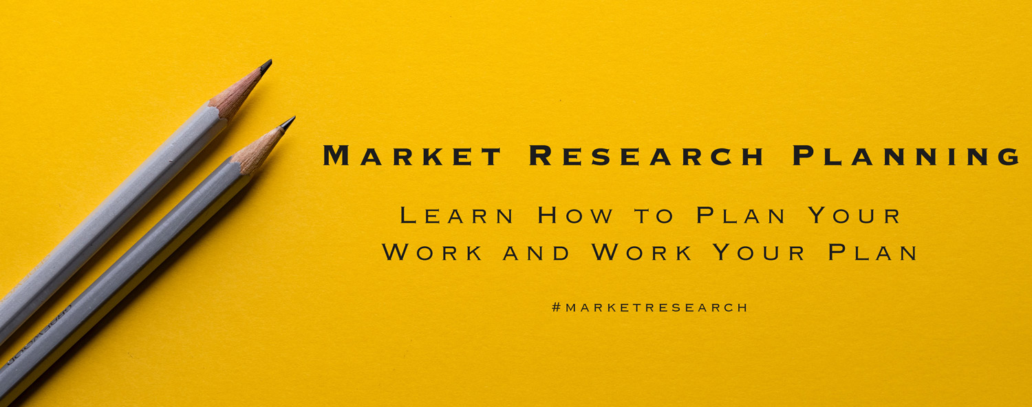 Market Research Planning: Plan your work, then work your plan