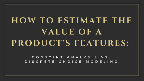How to Estimate the Value of a Product's Features: Conjoint Analysis vs. Discrete Choice Modeling