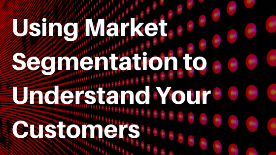 Using Market Segmentation to Understand Your Customers