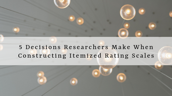 Five Decisions Researchers Make When Constructing Itemized Rating Scales