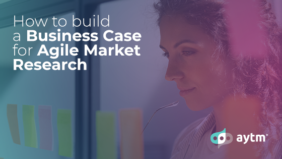 How to Build a Business Case for Agile Market Research