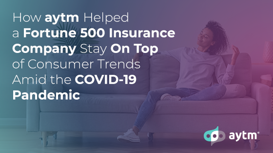 How aytm Helped a Fortune 500 Insurance Company Stay On Top of Consumer Trends Amid the COVID-19 Pandemic